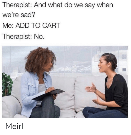 Cart: Therapist: And what do we say when  we're sad?  Me: ADD TO CART  Therapist: No. Meirl