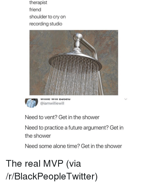 Being Alone, Blackpeopletwitter, and Future: therapist  friend  shoulder to cry on  recording studio  @iamwilliewill  Need to vent? Get in the shower  Need to practice a future argument? Get in  the shower  Need some alone time? Get in the shower <p>The real MVP (via /r/BlackPeopleTwitter)</p>
