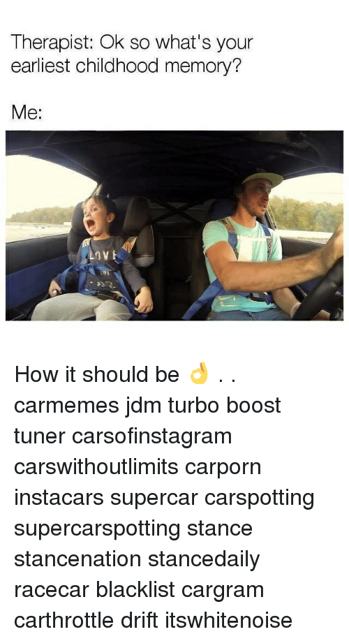 Love, Memes, and Boost: Therapist: Ok so what's your  earliest childhood memory?  Me:  LOVE How it should be 👌 . . carmemes jdm turbo boost tuner carsofinstagram carswithoutlimits carporn instacars supercar carspotting supercarspotting stance stancenation stancedaily racecar blacklist cargram carthrottle drift itswhitenoise