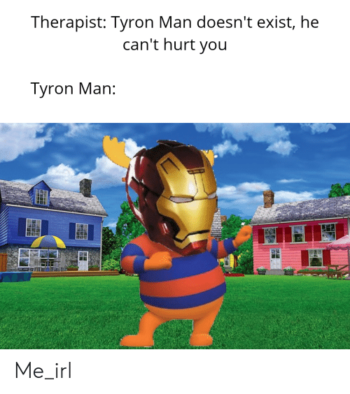 Tyron: Therapist: Tyron Man doesn't exist, he  can't hurt you  yron Man: Me_irl
