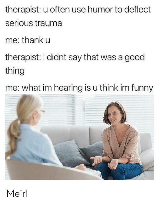 trauma: therapist: u often use humor to deflect  serious trauma  me: thank u  therapist: i didnt say that was a good  thing  me: what im hearing is u think im funny Meirl
