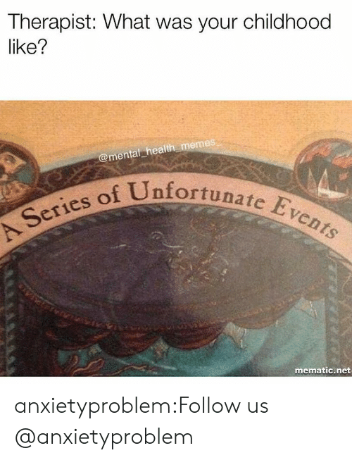 Memes, Tumblr, and Blog: Therapist: What was your childhood  like?  @mental health memes  fortunate Events  Series of Unf  mematic.net anxietyproblem:Follow us @anxietyproblem​