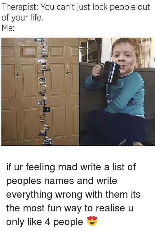 Life, Memes, and Mad: Therapist: You can't just lock people out  of your life.  Me: if ur feeling mad write a list of peoples names and write everything wrong with them its the most fun way to realise u only like 4 people 😍