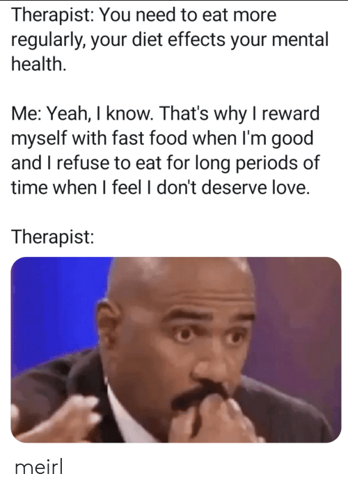 Fast Food, Food, and Love: Therapist: You need to eat more  regularly, your diet effects your mental  health.  Me: Yeah, I know. That's why I reward  myself with fast food when I'm good  and I refuse to eat for long periods of  time when I feel I don't deserve love  Therapist: meirl