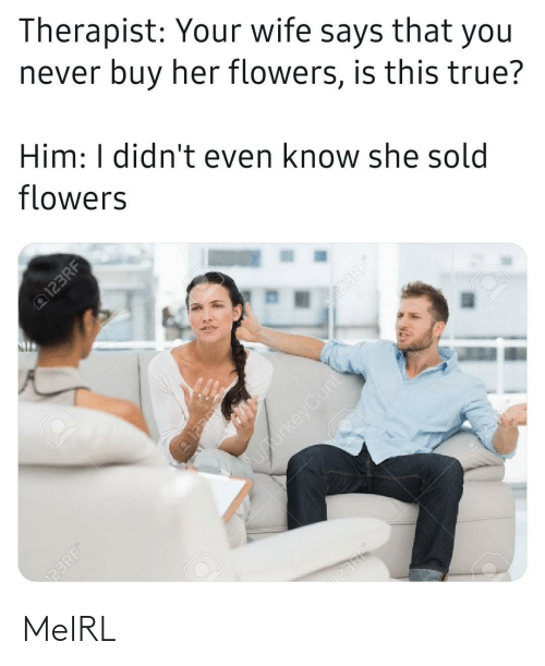 Sold: Therapist: Your wife says that you  never buy her flowers, is this true?  Him: I didn't even know she sold  flowers  @123RF  23RF  @123RE  upurkeyCunt  123RF®  123RF®  23RF MeIRL