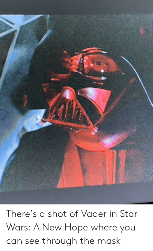 Star Wars, The Mask, and Star: There's a shot of Vader in Star Wars: A New Hope where you can see through the mask