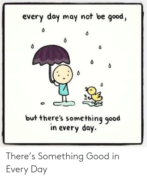 day: There's Something Good in Every Day