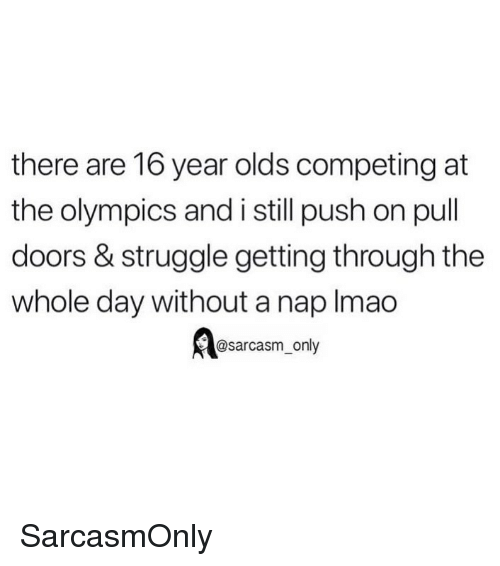 Funny, Memes, and Struggle: there are 16 year olds competing at  the olympics and i still push on pull  doors & struggle getting through the  whole day without a nap Imao  @sarcasm_only SarcasmOnly