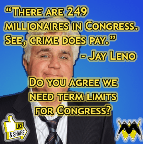 Crime, Memes, and 🤖: THERE ARE 249  MILLIONAIRES IN CONGRESS.  SEED CRIME DOES PAY  03  AY LENO  Do You AGREE WE  NEED TERM LIMITs  FOR CONGRESS?  0  LIKE  &SHARE