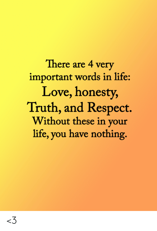Life, Love, and Memes: There are 4 very  important words in life:  Love, honesty,  Truth, and Respect  Without these in your  life, you have nothing <3