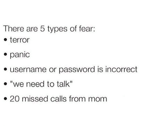 "Fear, Missed Calls, and Mom: There are 5 types of fear:  e terror  e panic  e username or password is incorrect  . ""we need to talk""  » 20 missed calls from mom"