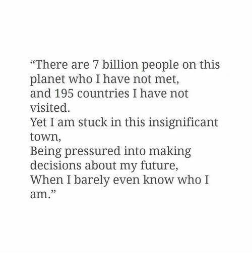 "7 Billion People: ""There are 7 billion people on this  planet who I have not met,  and 195 countries I have not  visited.  Yet I am stuck in this insignificant  town,  Being pressured into making  decisions about my future,  When I barely even know who I  am."""
