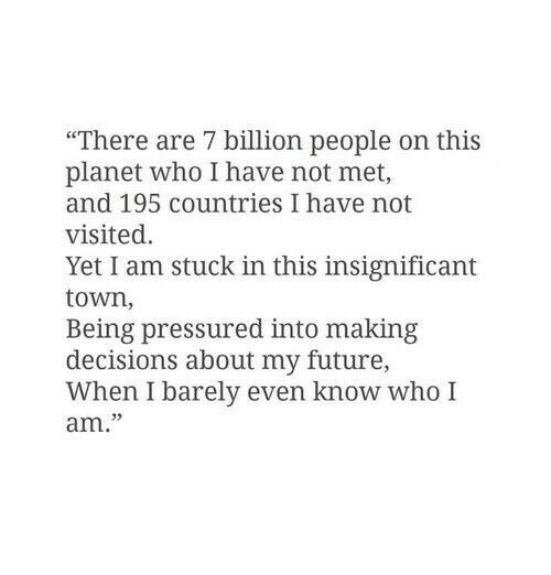 """7 Billion People: """"There are 7 billion people on this  planet who I have not met,  and 195 countries I have not  visited.  Yet I am stuck in this insignificant  town,  Being pressured into making  decisions about my future,  When I barely even know who I  am."""""""