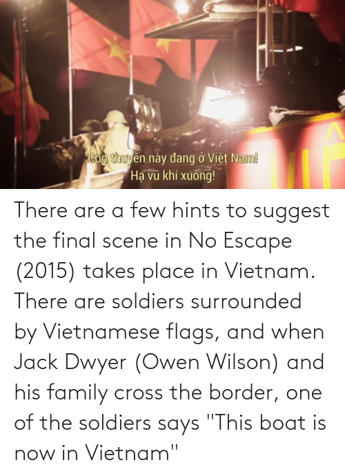 """Final Scene: There are a few hints to suggest the final scene in No Escape (2015) takes place in Vietnam. There are soldiers surrounded by Vietnamese flags, and when Jack Dwyer (Owen Wilson) and his family cross the border, one of the soldiers says """"This boat is now in Vietnam"""""""