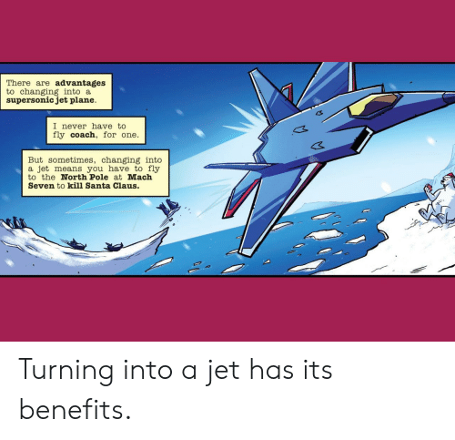 Benefits: There are advantages  to changing into a  supersonic jet plane  I never have to  fly coach, for one  But sometimes, changing into  a jet means you have to fly  to the North Pole at Mach  Seven to kill Santa Claus. Turning into a jet has its benefits.