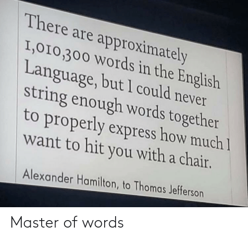 Thomas Jefferson, Express, and English: There are approximately  I,010,300 Words in the English  Language, but 1 could never  string enough words together  to properly express how much 1  want to hit you with a chair.  Alexander Hamilton, to Thomas Jefferson Master of words