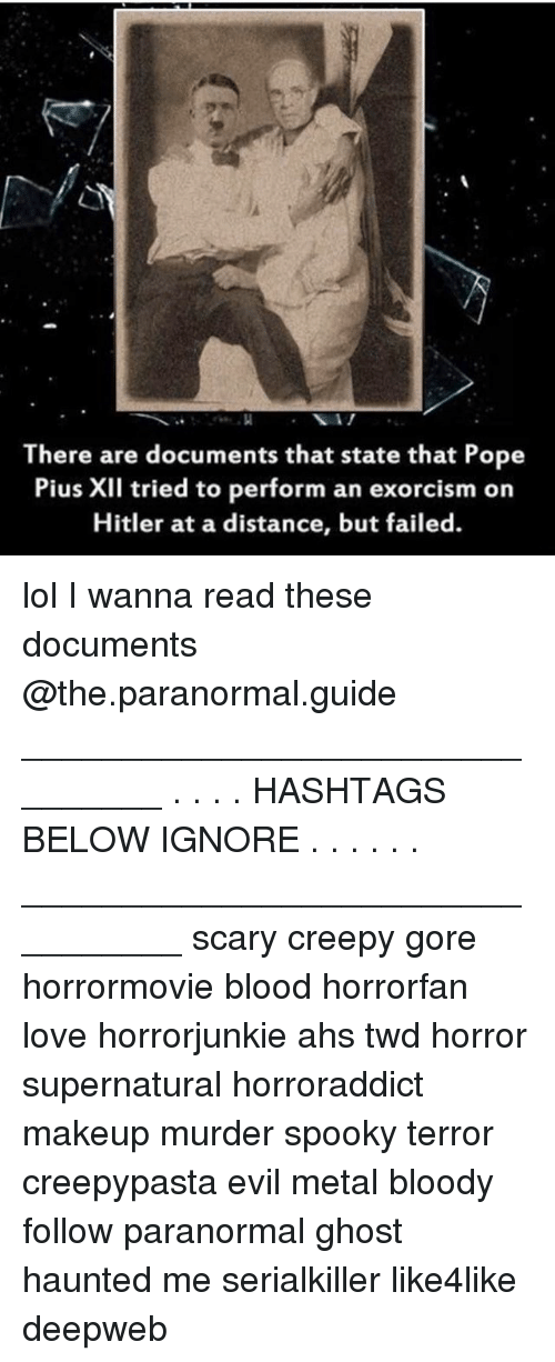 ahs: There are documents that state that Pope  Pius XII tried to perform an exorcism on  Hitler at a distance, but failed. lol I wanna read these documents @the.paranormal.guide ________________________________ . . . . HASHTAGS BELOW IGNORE . . . . . . _________________________________ scary creepy gore horrormovie blood horrorfan love horrorjunkie ahs twd horror supernatural horroraddict makeup murder spooky terror creepypasta evil metal bloody follow paranormal ghost haunted me serialkiller like4like deepweb