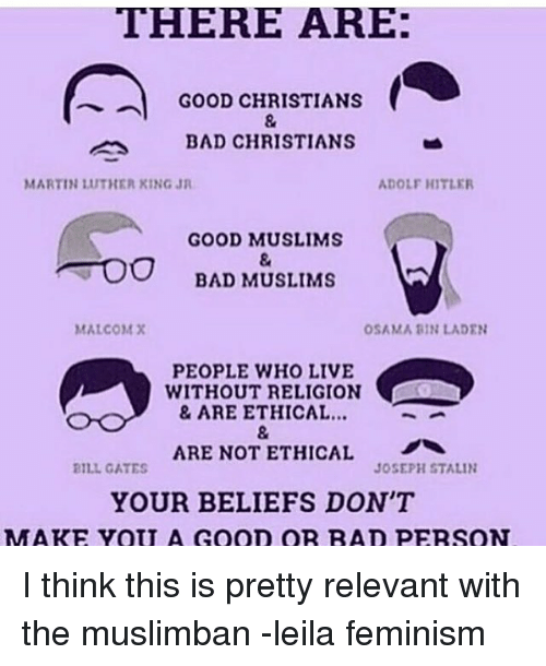 relevent: THERE ARE:  GOOD CHRISTIANS  BAD CHRISTIANS  MARTIN 1UTHER KING JR  ADOLF HITLER  GOOD MUSLIMS  TOO BAD MUSLIMS  MALCOM X  OSAMA BIN LADEN  PEOPLE WHO LIVE  WITHOUT RELIGION  & ARE ETHICAL...  ARE NOT ETHICAL  BILL GATES  JOSEPH STALIN  YOUR BELIEFS DON'T  MM ARE YOU A GooD OR RAD PERSON I think this is pretty relevant with the muslimban -leila feminism