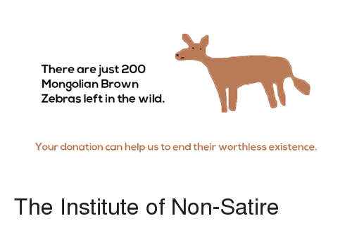 the institute: There are just 20  Mongolian Brown  Zebras left in the wild.  Your donation can help us to end their worthless existence. The Institute of Non-Satire