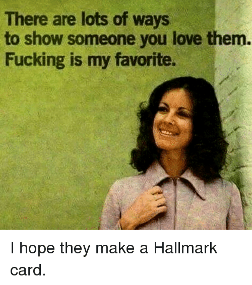 Hallmark: There are lots of ways  to show someone you love them.  Fucking is my favorite. I hope they make a Hallmark card.