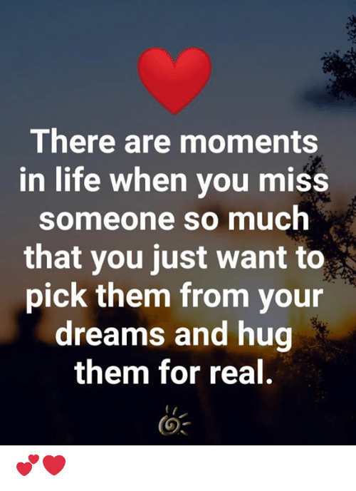 Life, Memes, and Dreams: There are moments  in life when you miss  someone so much  that you just want to  pick them from your  dreams and hug  them for real. 💕❤️