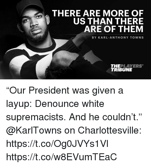 "Karling: THERE ARE MORE OF  US THAN THERE  ARE OF THEM  BY KARL ANTHONY TOWNS  THEPLAYERS  TRIBUNE ""Our President was given a layup: Denounce white supremacists. And he couldn't.""  @KarlTowns on Charlottesville: https://t.co/Og0JVYs1Vl https://t.co/w8EVumTEaC"