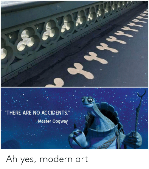"Accidents: ""THERE ARE NO ACCIDENTS.  - Master Oogway Ah yes, modern art"