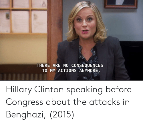 Hillary Clinton, Congress, and Clinton: THERE ARE NO CONSEQUENCES  TO MY ACTIONS ANYMORE Hillary Clinton speaking before Congress about the attacks in Benghazi, (2015)