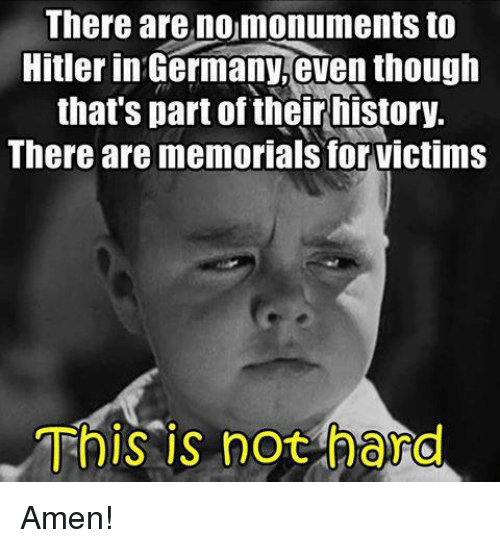 Hitlerism: There are nomonuments to  Hitler in Germany,even though  that's part of their history.  There are memorials for victims  This is not hard Amen!
