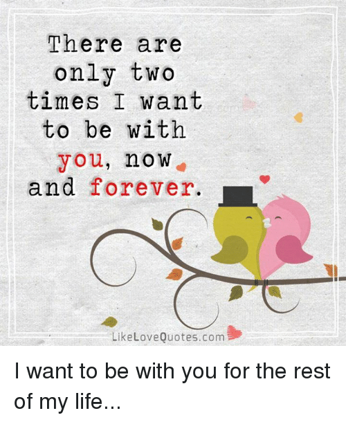 love quote: There are  only two  times I want  to be with  you, no W  and forever. L  Like Love Quotes.com I want to be with you for the rest of my life...