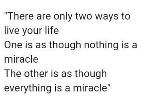 As Though: There are only two ways to  live your life  One is as though nothing is a  miracle  The other is as though  everything is a miracle""