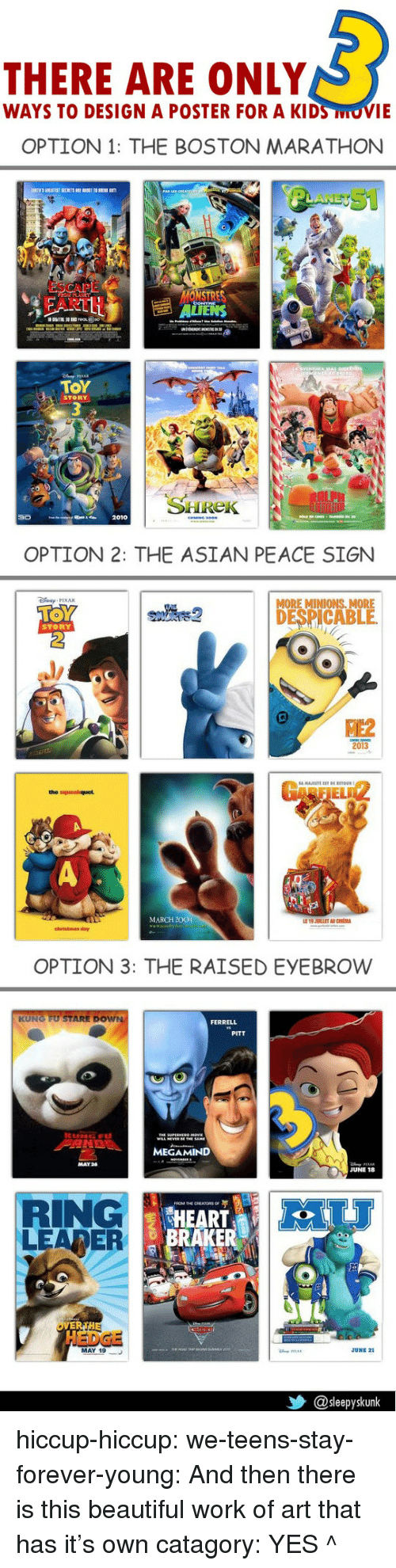 forever young: THERE ARE ONLY  WAYS TO DESIGN A POSTER FOR A KIDS MOVIE   OPTION 1: THE BOSTON MARATHON  ESCAPE  FART  ONSTRES  ΤΟΥ  STORY  SHHRek  2010   OPTION 2: THE ASIAN PEACE SIGN  MORE MINIONS. MORE  DESPICABLE  STORY  ME2  2013  RFIEL  MARCH 200  christmas day   OPTION 3: THE RAISED EYEBROW  FERRELL  PITT  MAY26  JUNE 18  RING  LEARER  HEART  RAKER  HEDGE  MAY 19  JUNE 21  乡@sleepyskunk hiccup-hiccup:  we-teens-stay-forever-young:  And then there is this beautiful work of art that has it's own catagory:   YES ^