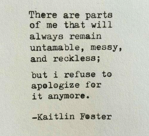 Will, Reckless, and For: There are parts  of me that will  always remain  untamable, messy,  and reckless;  but i refuse to  apelogize for  it anymore.  -Kaitlin Foster