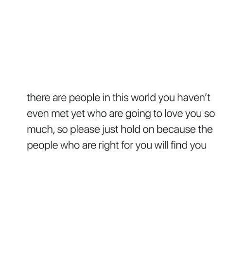 Just Hold On: there are people in this world you haven't  even met yet who are going to love you so  much, so please just hold on because the  people who are right for you will find you