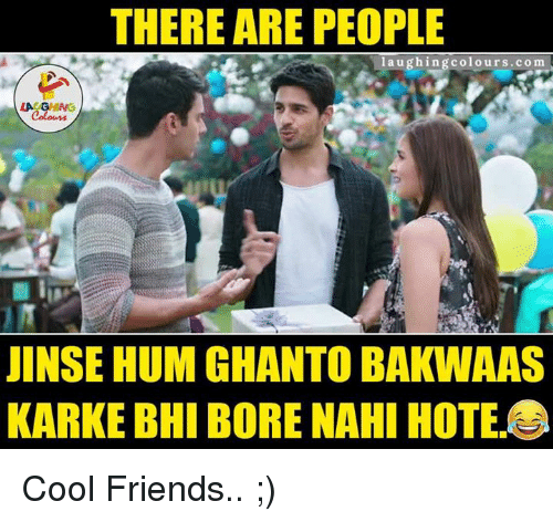kark: THERE ARE PEOPLE  laughing colours.com  LA GHNG  JINSEHUM GHANTO BAKWAAS  KARKE BHI BORE NAHI HOTE Cool Friends.. ;)
