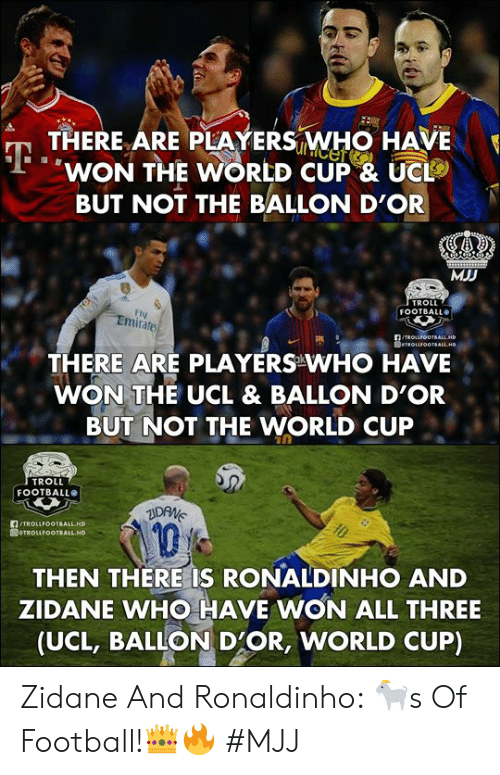Football, Troll, and World Cup: THERE ARE PLAYERS WHO HAVE  WON THE WORLD CUP & UC  BUT NOT THE BALLON D'OR  MJD  TROLL  FOOTBALL  FI  Emirates  THERE ARE PLAYERS WHO HAVE  WON THE UCL & BALLON D'OR  BUT NOT THE WORLD CUP  TROLL  FOOTBALLO  TROLLFOOTBALL HD  1  THEN THERE IS RONALDINHO AND  ZIDANE WHO HAVE WON ALL THREE  (UCL, BALLON D'OR, WORLD CUP) Zidane And Ronaldinho: 🐐s Of Football!👑🔥   #MJJ
