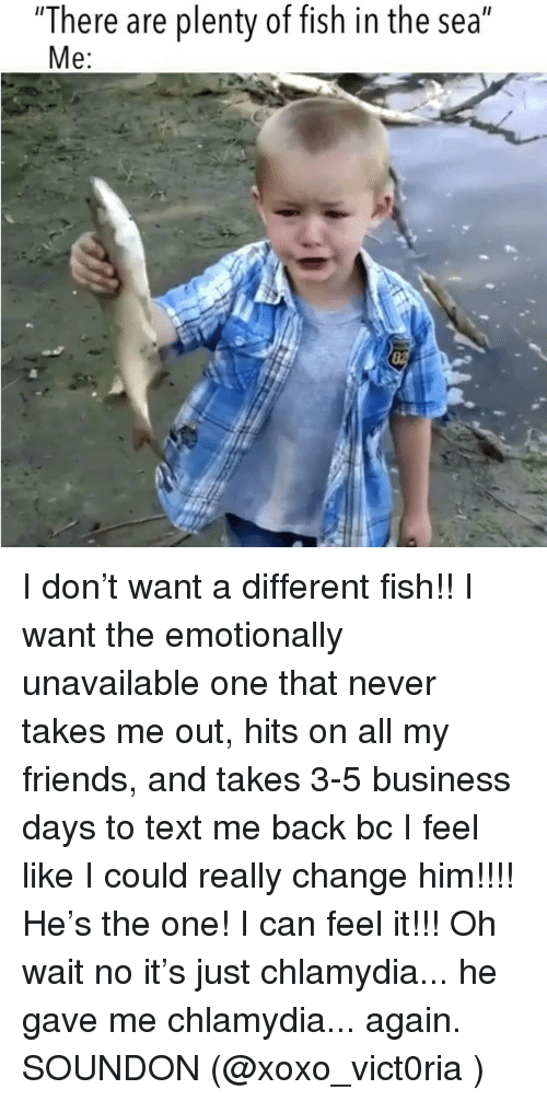 """Text Me Back: """"There are plenty of fish in the sea""""  e: I don't want a different fish!! I want the emotionally unavailable one that never takes me out, hits on all my friends, and takes 3-5 business days to text me back bc I feel like I could really change him!!!! He's the one! I can feel it!!! Oh wait no it's just chlamydia... he gave me chlamydia... again. SOUNDON (@xoxo_vict0ria )"""