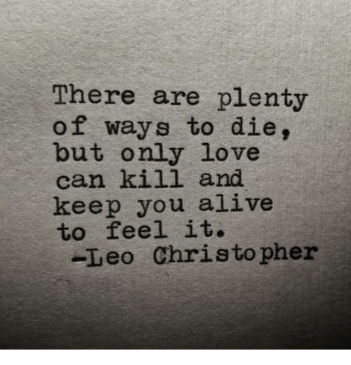 Alive, Love, and Leo: There are plenty  of ways to die,  but only love  can kill and  keep you alive  to feel it.  -Leo Christopher