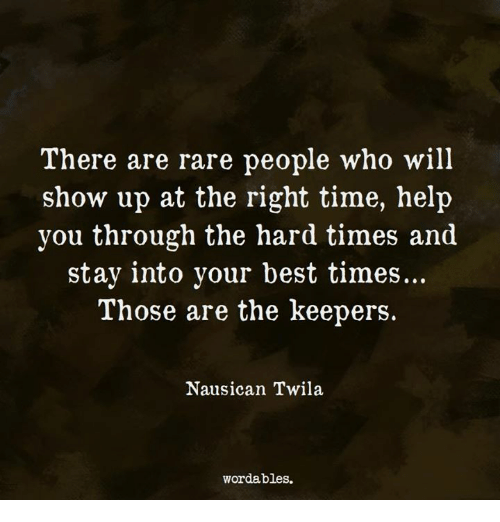 Rareness: There are rare people who will  show up at the right time, help  you through the hard times and  stay into your best times...  Those are the keepers.  Nausican Twila  wordables.