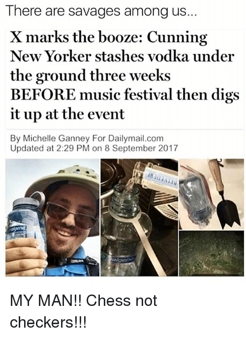 comming: There are savages among us..  X marks the booze: Cunning  New Yorker stashes vodka under  the ground three weeks  BEFORE music festival then digs  it up at the event  By Michelle Ganney For Dailymail.com  Updated at 2:29 PM on 8 September 2017 MY MAN!! Chess not checkers!!!