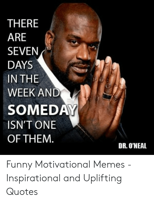 Uplifting Quotes: THERE  ARE  SEVEN  DAYS  IN THE  WEEK AND  SOMEDAY  ISN'T ONE  OF THEM  DR. O'NEAL Funny Motivational Memes - Inspirational and Uplifting Quotes