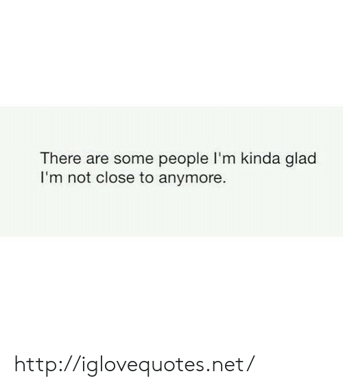 Http, Net, and Glad: There are some people I'm kinda glad  I'm not close to anymore. http://iglovequotes.net/