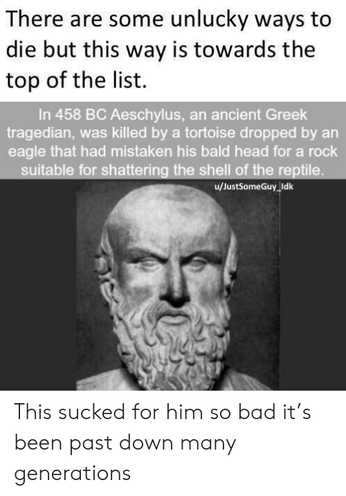 Bad, Head, and Eagle: There are some unlucky ways to  die but this way is towards the  top of the list.  In 458 BC Aeschylus, an ancient Greek  tragedian, was killed by a tortoise dropped by an  eagle that had mistaken his bald head for a rock  suitable for shattering the shell of the reptile.  u/JustSomeGuy Idk This sucked for him so bad it's been past down many generations