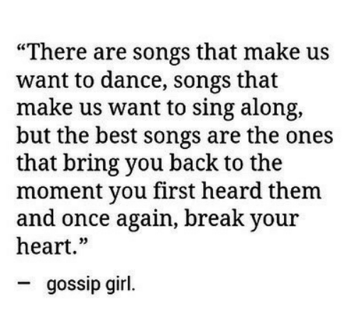 """sing: """"There are songs that make us  want to dance, songs that  make us want to sing along,  but the best songs are the ones  that bring you back to the  moment you first heard them  and once again, break your  heart.""""  gossip girl."""