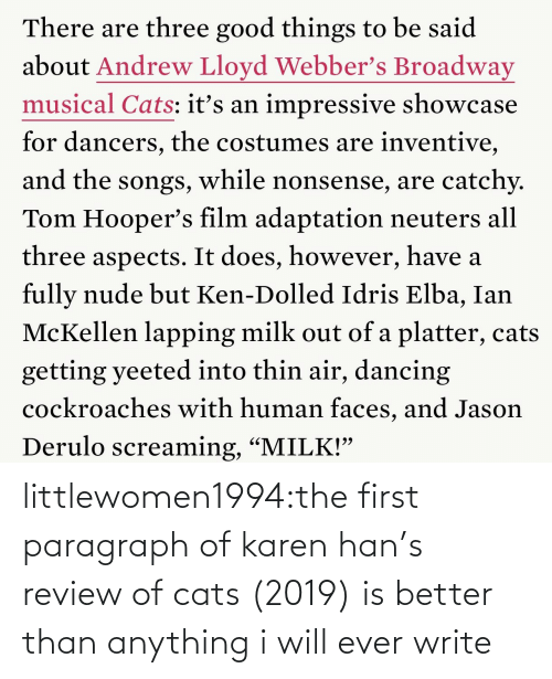 "Ken: There are three good things to be said  about Andrew Lloyd Webber's Broadway  musical Cats: itť's an impressive showcase  for dancers, the costumes are inventive,  and the songs, while nonsense, are catchy.  Tom Hooper's film adaptation neuters all  three aspects. It does, however, have a  fully nude but Ken-Dolled Idris Elba, Ian  McKellen lapping milk out of a platter, cats  getting yeeted into thin air, dancing  cockroaches with human faces, and Jason  Derulo screaming, ""MILK!"" littlewomen1994:the first paragraph of karen han's review of cats (2019) is better than anything i will ever write"