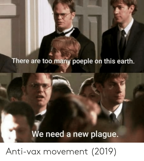 Earth, Anti, and Plague: There are too many poeple on this earth.  We need a new plague Anti-vax movement (2019)