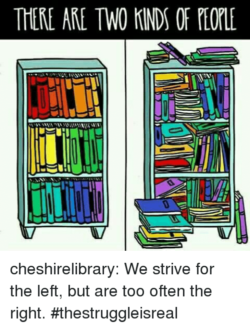 strive: THERE ARE TWO KINDS OF PEOLE cheshirelibrary: We strive for the left, but are too often the right. #thestruggleisreal