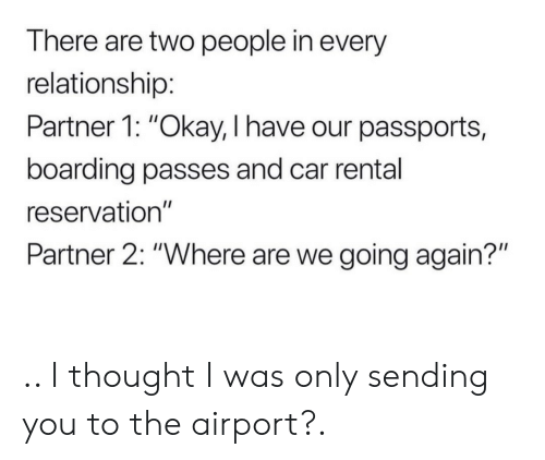 """Okay, Thought, and Car: There are two people in every  relationship:  Partner 1: """"Okay, I have our passports,  boarding passes and car rental  reservation""""  Partner 2: """"Where are we going again?"""" .. I thought I was only sending you to the airport?."""