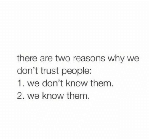 Why, Them, and Trust: there are two reasons why we  don't trust people:  1. we don't know them.  2. we know them.