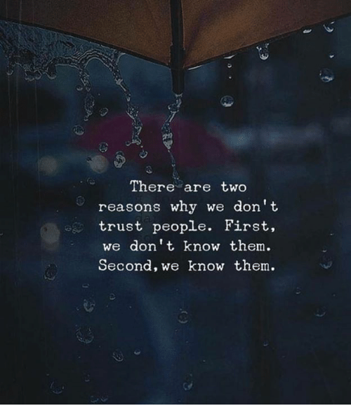 Why, Them, and First: There are two  reasons why we don't  trust people. First,  we dont know them  Second, we know them.